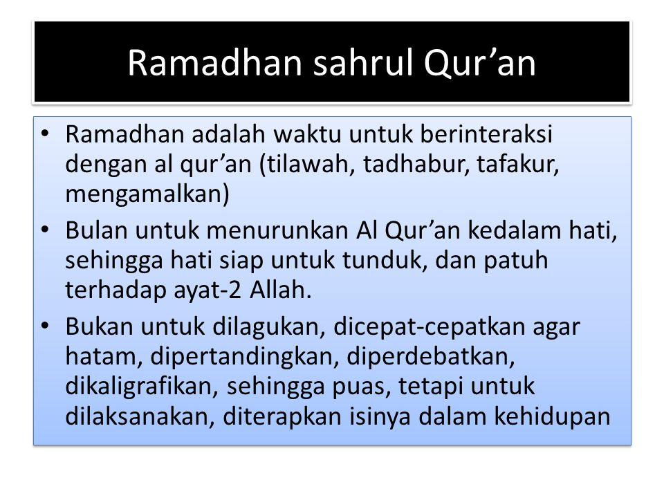 Ramadhan sahrul Qur'an Ramadhan adalah waktu untuk berinteraksi dengan al qur'an (tilawah, tadhabur, tafakur, mengamalkan) Bulan untuk menurunkan Al Q
