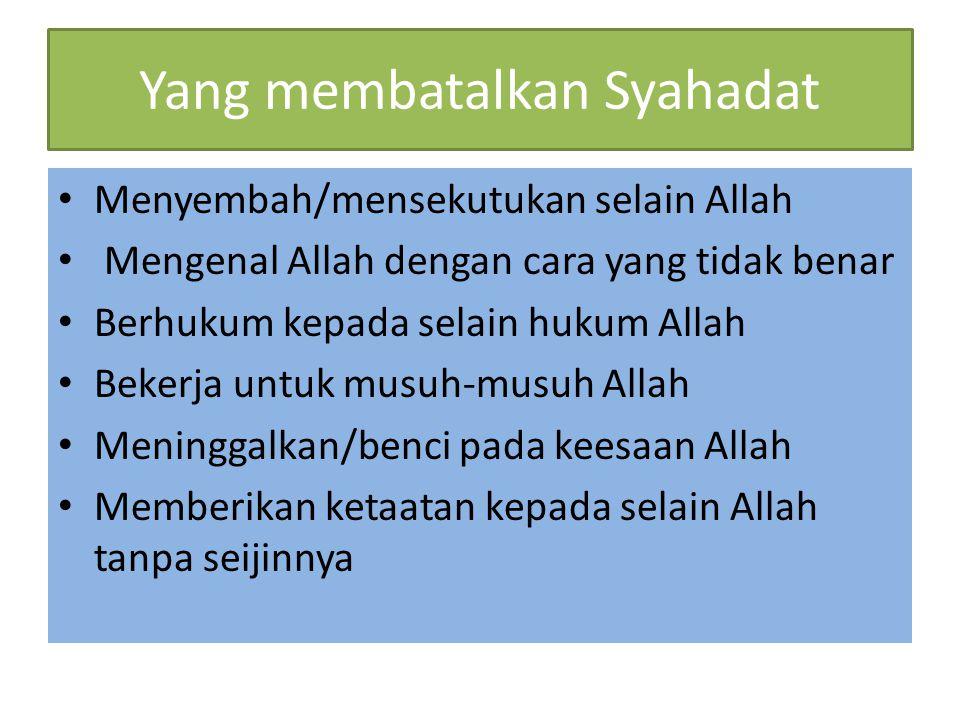 Yang membatalkan Syahadat Menyembah/mensekutukan selain Allah Mengenal Allah dengan cara yang tidak benar Berhukum kepada selain hukum Allah Bekerja u