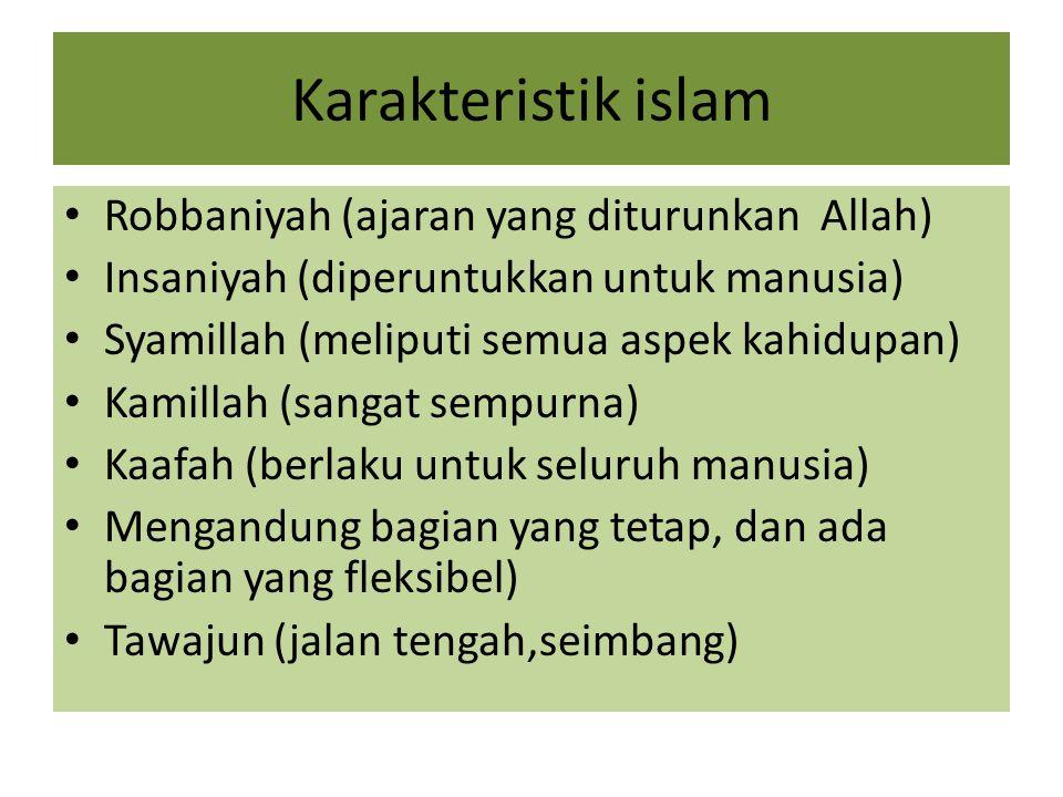 Karakteristik islam Robbaniyah (ajaran yang diturunkan Allah) Insaniyah (diperuntukkan untuk manusia) Syamillah (meliputi semua aspek kahidupan) Kamil