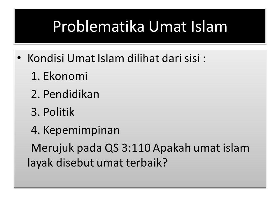 Problematika Umat Islam Kondisi Umat Islam dilihat dari sisi : 1. Ekonomi 2. Pendidikan 3. Politik 4. Kepemimpinan Merujuk pada QS 3:110 Apakah umat i