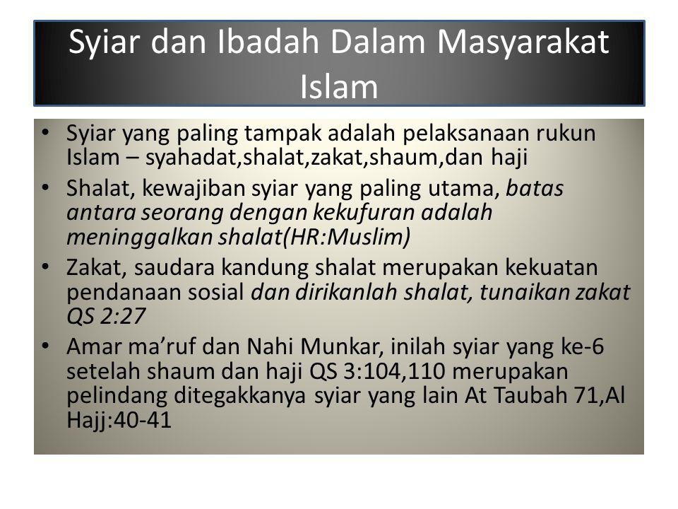 Syiar dan Ibadah Dalam Masyarakat Islam Syiar yang paling tampak adalah pelaksanaan rukun Islam – syahadat,shalat,zakat,shaum,dan haji Shalat, kewajib