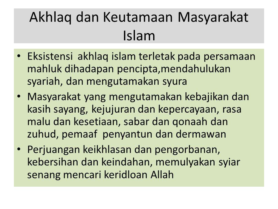 Akhlaq dan Keutamaan Masyarakat Islam Eksistensi akhlaq islam terletak pada persamaan mahluk dihadapan pencipta,mendahulukan syariah, dan mengutamakan