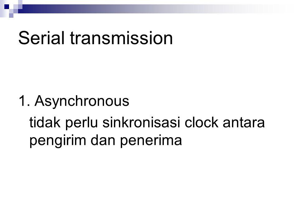 Serial transmission 1. Asynchronous tidak perlu sinkronisasi clock antara pengirim dan penerima