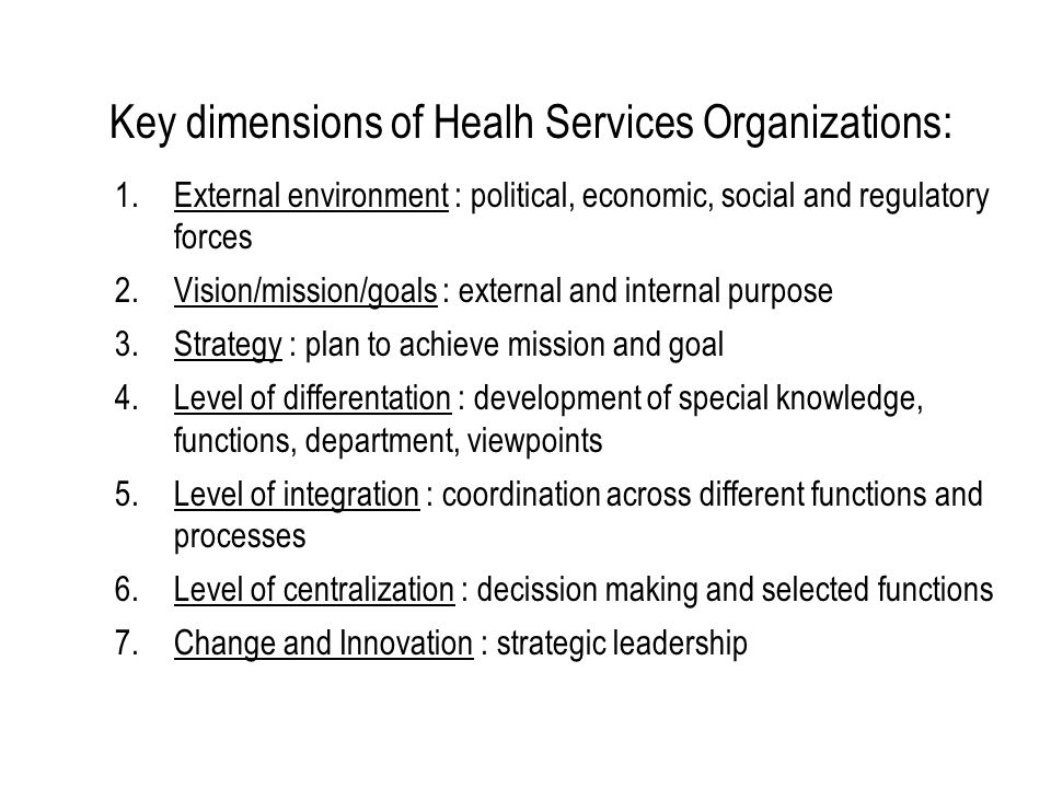 Key dimensions of Healh Services Organizations: 1.External environment : political, economic, social and regulatory forces 2.Vision/mission/goals : ex