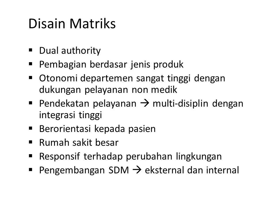 Disain Matriks  Dual authority  Pembagian berdasar jenis produk  Otonomi departemen sangat tinggi dengan dukungan pelayanan non medik  Pendekatan