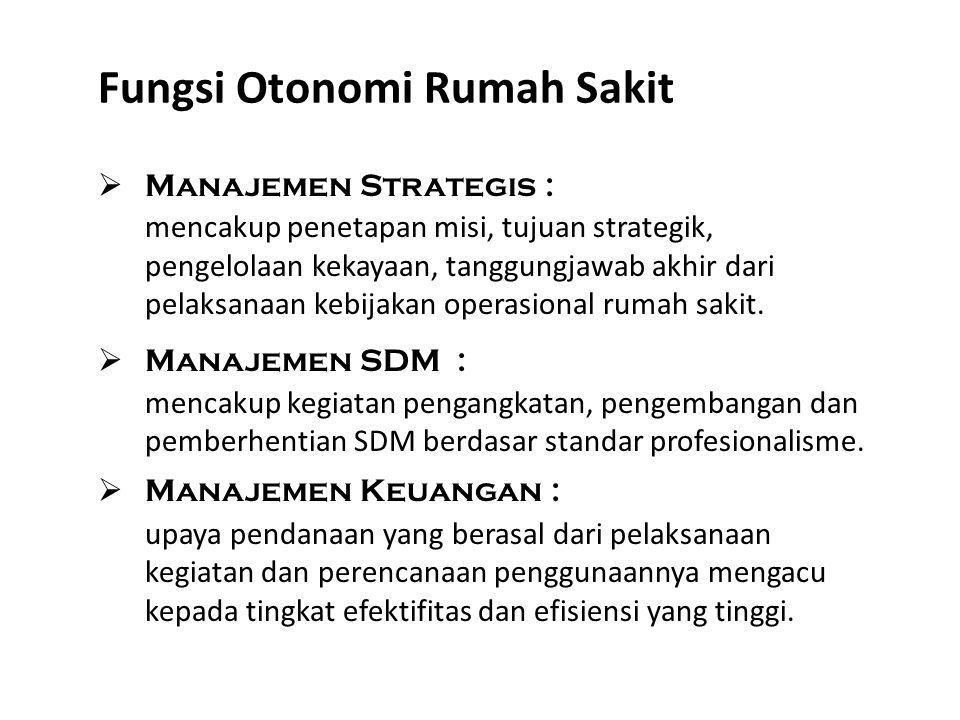 Fungsi Otonomi Rumah Sakit  Manajemen Strategis : mencakup penetapan misi, tujuan strategik, pengelolaan kekayaan, tanggungjawab akhir dari pelaksana