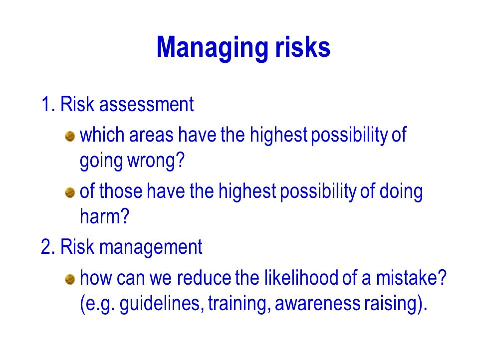 Managing risks 1. Risk assessment which areas have the highest possibility of going wrong? of those have the highest possibility of doing harm? 2. Ris