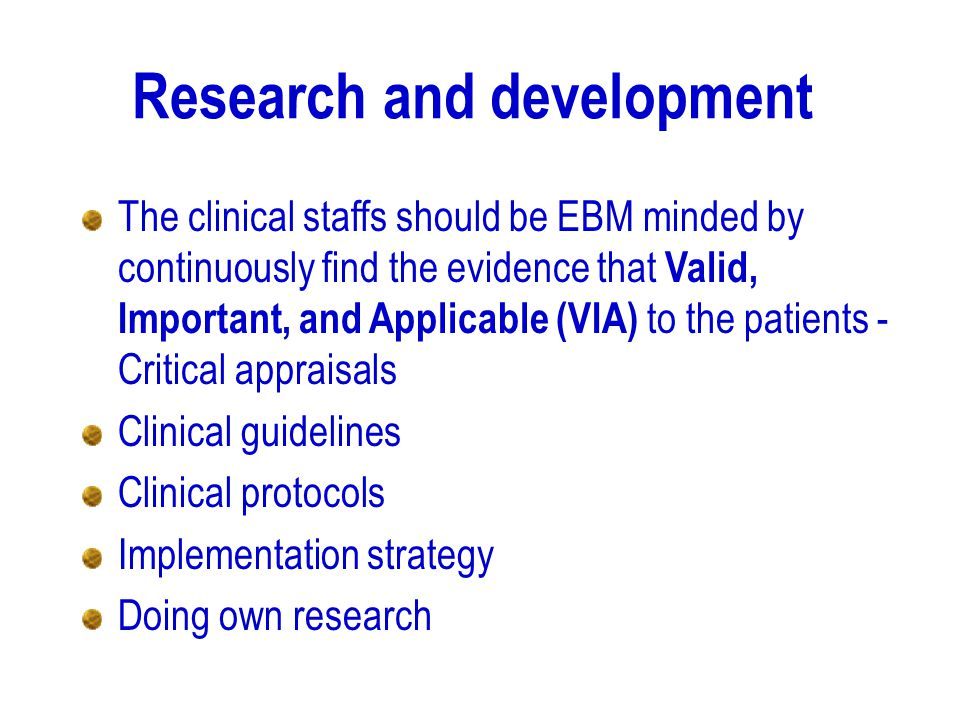 Research and development The clinical staffs should be EBM minded by continuously find the evidence that Valid, Important, and Applicable (VIA) to the