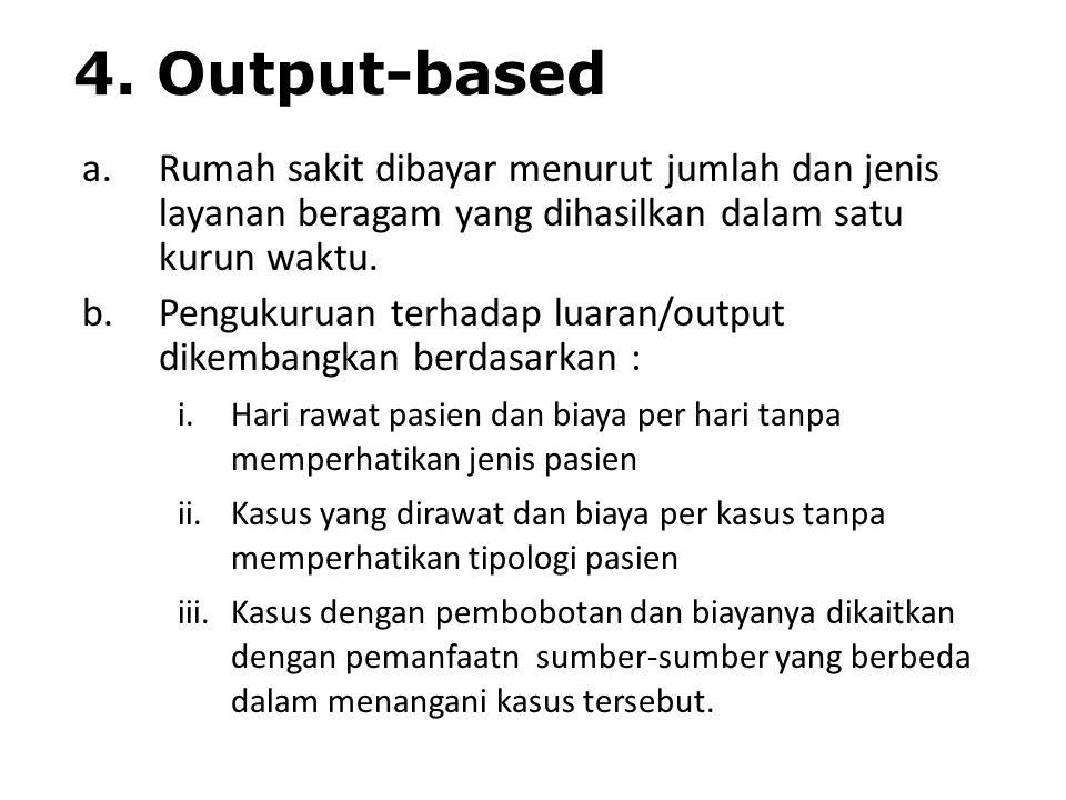 4. Output-based a.Rumah sakit dibayar menurut jumlah dan jenis layanan beragam yang dihasilkan dalam satu kurun waktu. b.Pengukuruan terhadap luaran/o