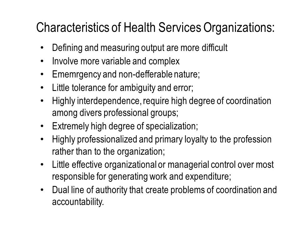 Characteristics of Health Services Organizations: Defining and measuring output are more difficult Involve more variable and complex Ememrgency and no