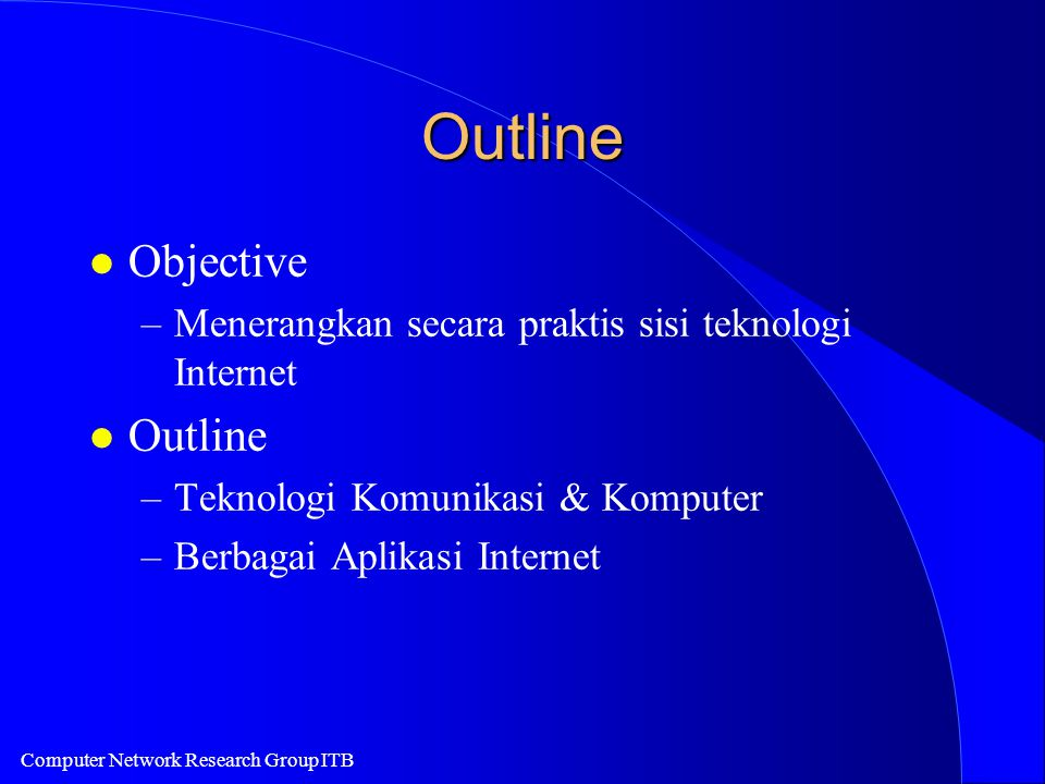Computer Network Research Group ITB Outline l Objective –Menerangkan secara praktis sisi teknologi Internet l Outline –Teknologi Komunikasi & Komputer