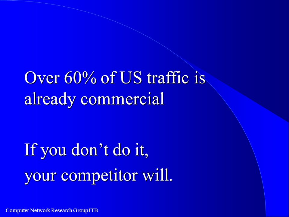 Computer Network Research Group ITB Over 60% of US traffic is already commercial If you don't do it, your competitor will.