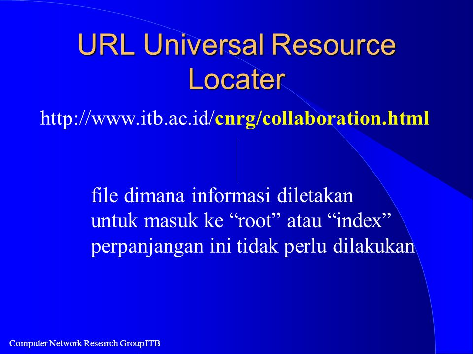 Computer Network Research Group ITB URL Universal Resource Locater http://www.itb.ac.id/cnrg/collaboration.html file dimana informasi diletakan untuk masuk ke root atau index perpanjangan ini tidak perlu dilakukan