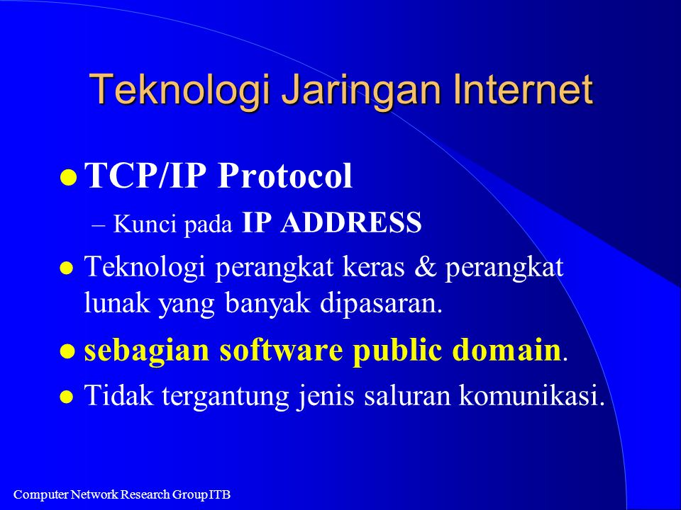 Computer Network Research Group ITB Teknologi Jaringan Internet l TCP/IP Protocol –Kunci pada IP ADDRESS l Teknologi perangkat keras & perangkat lunak