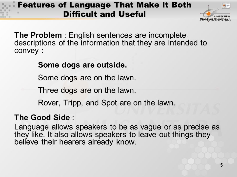 5 Features of Language That Make It Both Difficult and Useful The Problem : English sentences are incomplete descriptions of the information that they are intended to convey : Some dogs are outside.
