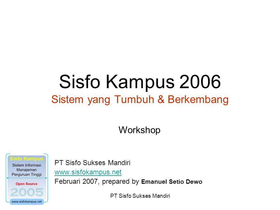 PT Sisfo Sukses Mandiri Sisfo Kampus 2006 Sistem yang Tumbuh & Berkembang PT Sisfo Sukses Mandiri www.sisfokampus.net Februari 2007, prepared by Emanuel Setio Dewo Workshop