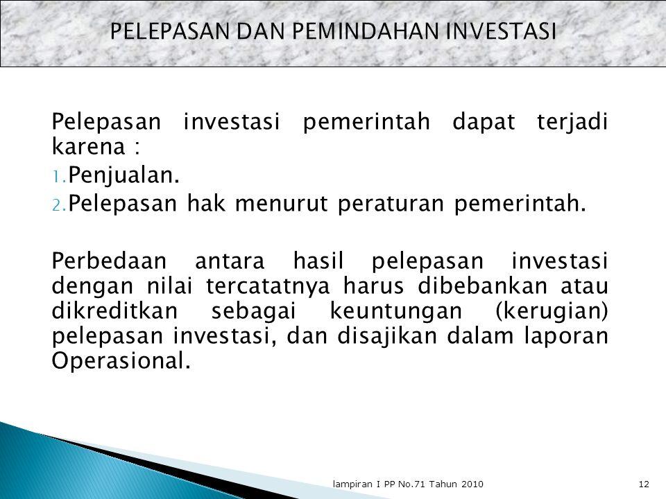 Pelepasan investasi pemerintah dapat terjadi karena : 1. Penjualan. 2. Pelepasan hak menurut peraturan pemerintah. Perbedaan antara hasil pelepasan in
