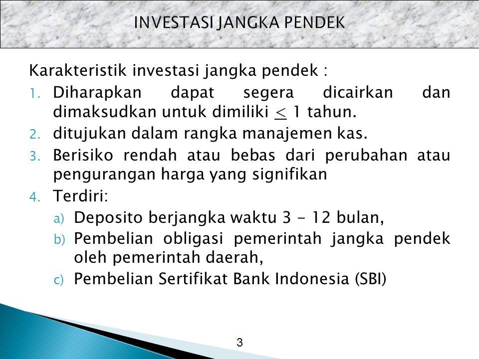 Karakteristik investasi jangka pendek : 1. Diharapkan dapat segera dicairkan dan dimaksudkan untuk dimiliki < 1 tahun. 2. ditujukan dalam rangka manaj