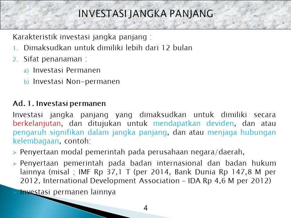 Karakteristik investasi jangka panjang : 1. Dimaksudkan untuk dimiliki lebih dari 12 bulan 2. Sifat penanaman : a) Investasi Permanen b) Investasi Non