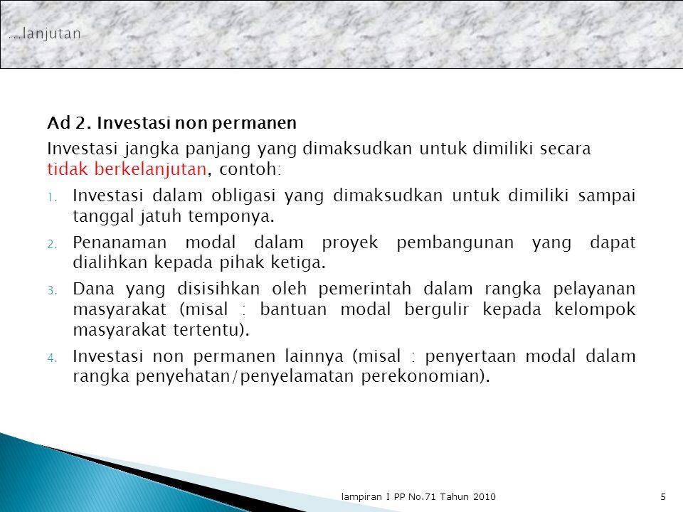 Ad 2. Investasi non permanen Investasi jangka panjang yang dimaksudkan untuk dimiliki secara tidak berkelanjutan, contoh: 1. Investasi dalam obligasi