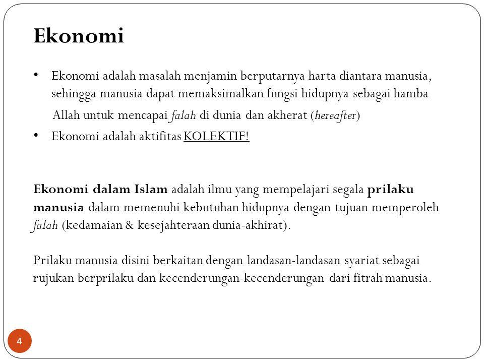 Ekonomi Ekonomi adalah masalah menjamin berputarnya harta diantara manusia, sehingga manusia dapat memaksimalkan fungsi hidupnya sebagai hamba Allah untuk mencapai falah di dunia dan akherat (hereafter) Ekonomi adalah aktifitas KOLEKTIF.