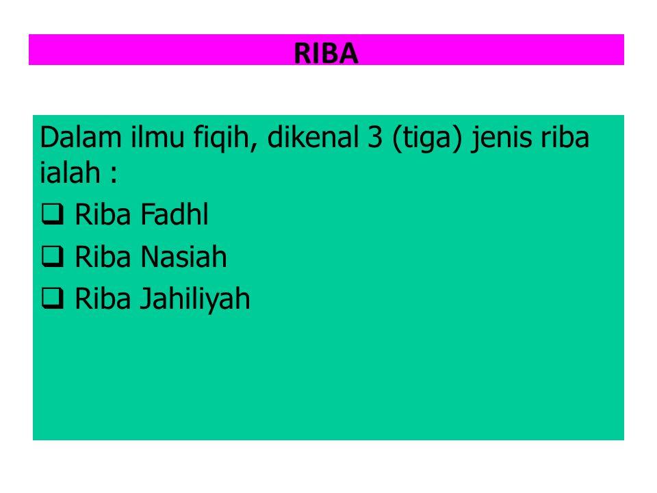 RIBA Dalam ilmu fiqih, dikenal 3 (tiga) jenis riba ialah :  Riba Fadhl  Riba Nasiah  Riba Jahiliyah