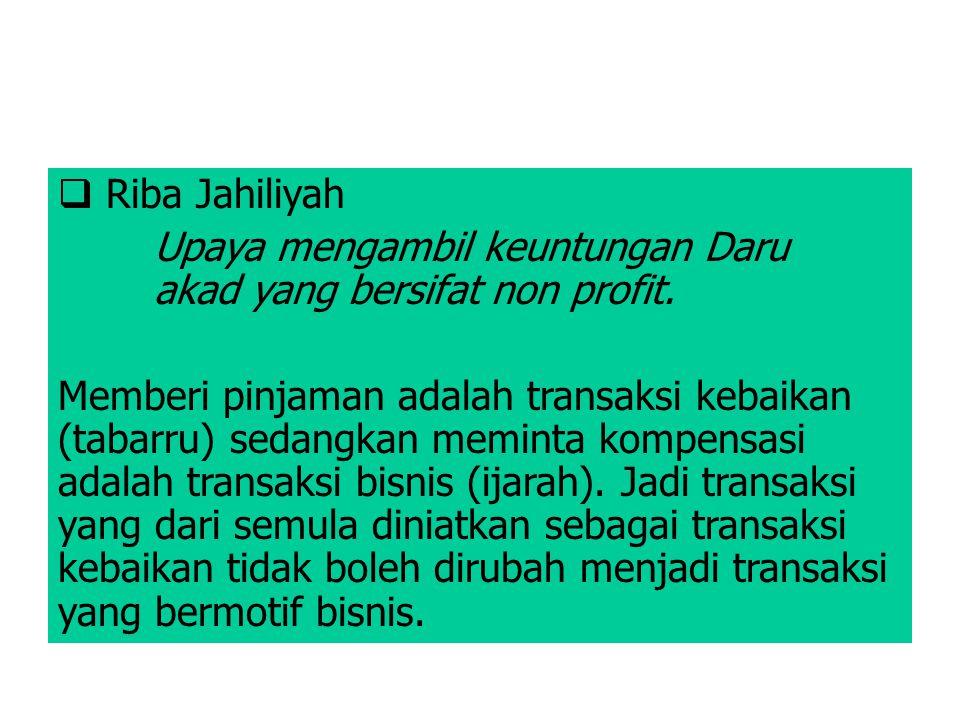 Riba Jahiliyah Upaya mengambil keuntungan Daru akad yang bersifat non profit. Memberi pinjaman adalah transaksi kebaikan (tabarru) sedangkan meminta