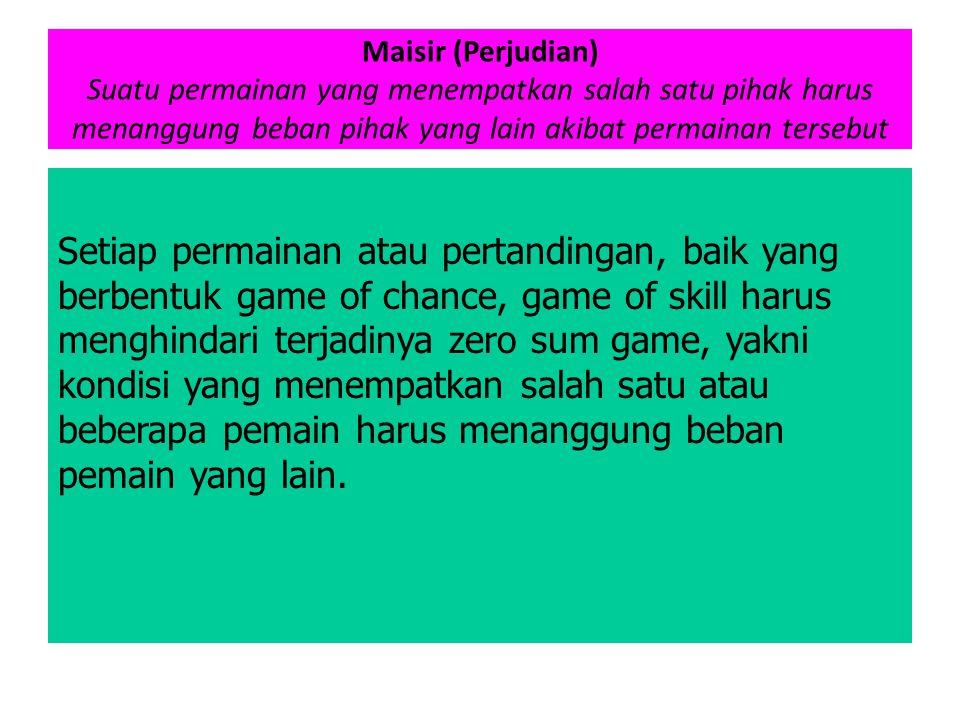 Maisir (Perjudian) Suatu permainan yang menempatkan salah satu pihak harus menanggung beban pihak yang lain akibat permainan tersebut Setiap permainan