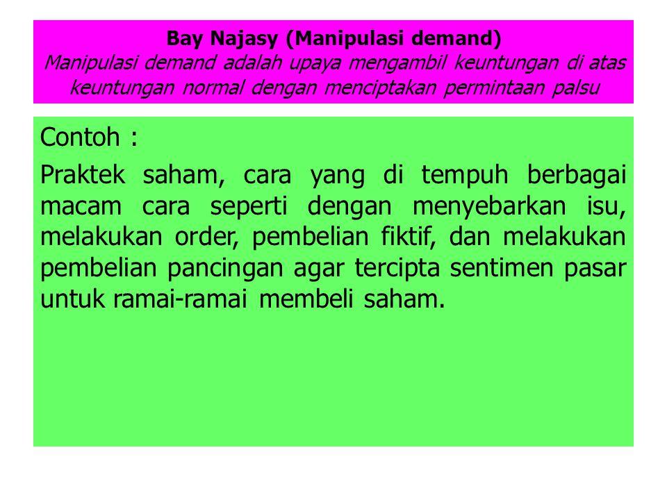 Bay Najasy (Manipulasi demand) Manipulasi demand adalah upaya mengambil keuntungan di atas keuntungan normal dengan menciptakan permintaan palsu Conto