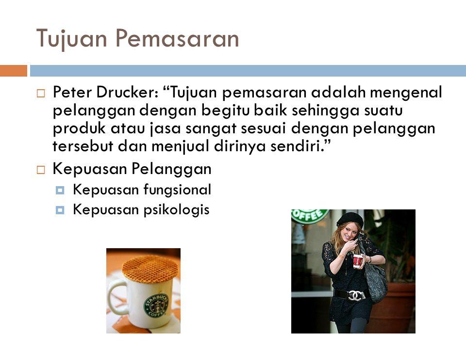  Peter Drucker: Tujuan pemasaran adalah mengenal pelanggan dengan begitu baik sehingga suatu produk atau jasa sangat sesuai dengan pelanggan tersebut dan menjual dirinya sendiri.  Kepuasan Pelanggan  Kepuasan fungsional  Kepuasan psikologis Tujuan Pemasaran