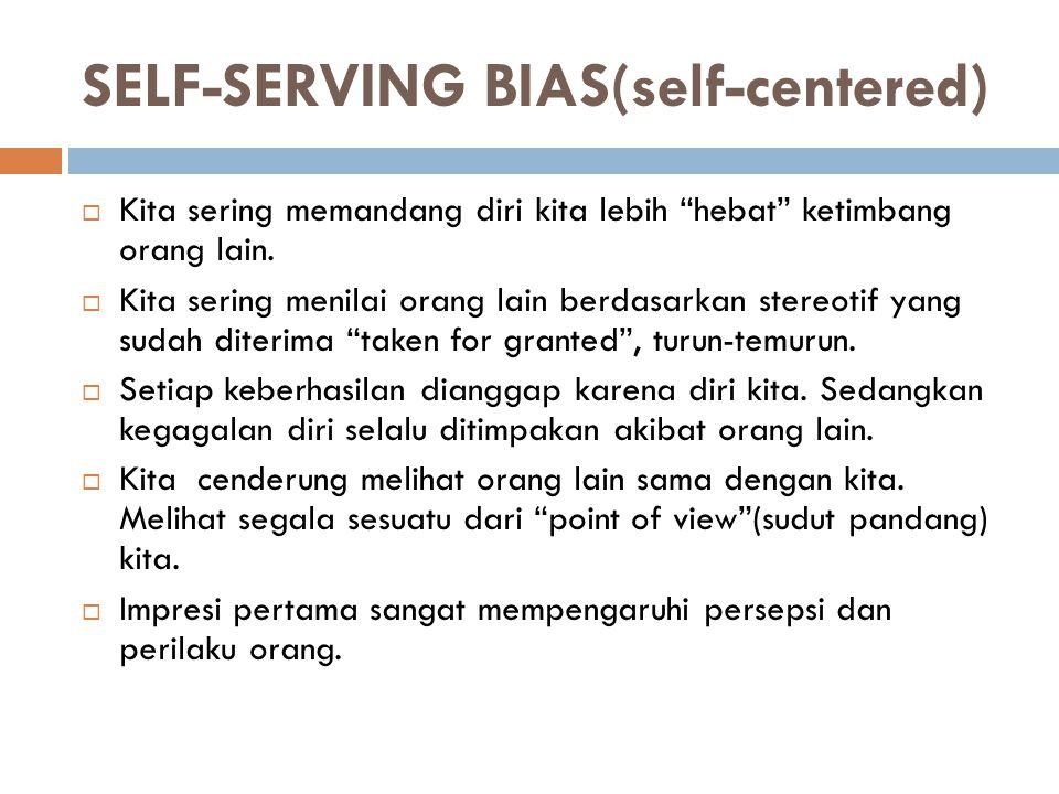 """SELF-SERVING BIAS(self-centered)  Kita sering memandang diri kita lebih """"hebat"""" ketimbang orang lain.  Kita sering menilai orang lain berdasarkan st"""