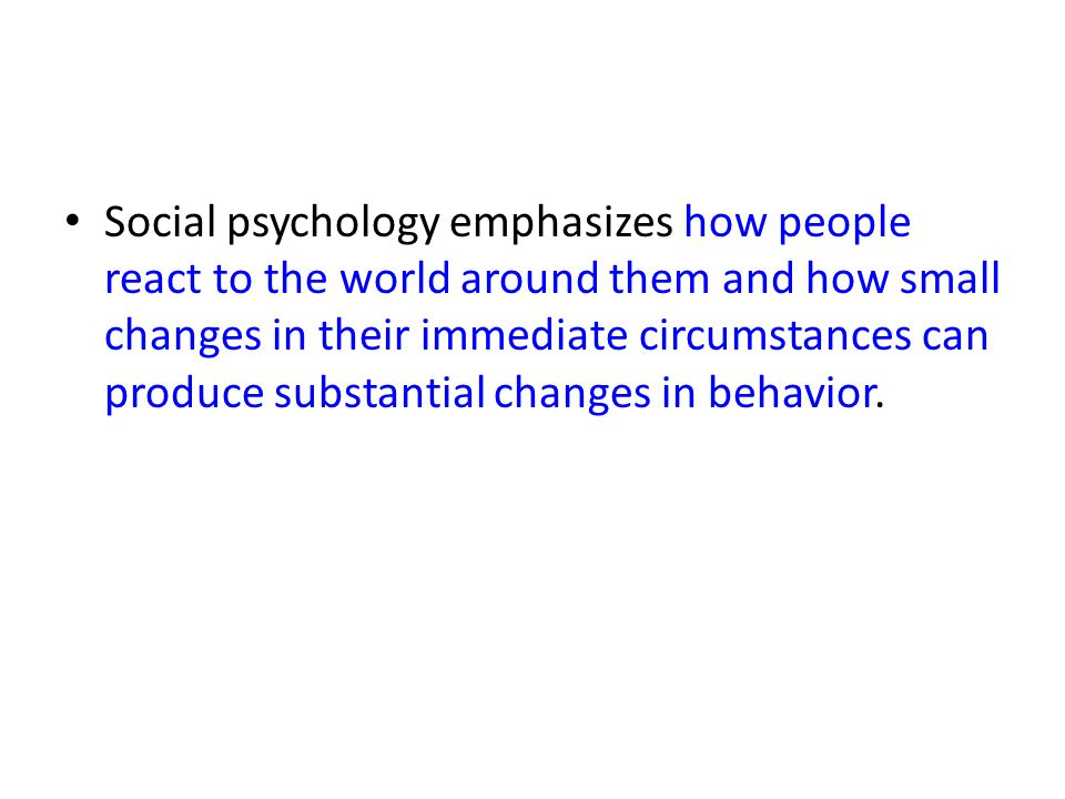 Social psychology emphasizes how people react to the world around them and how small changes in their immediate circumstances can produce substantial