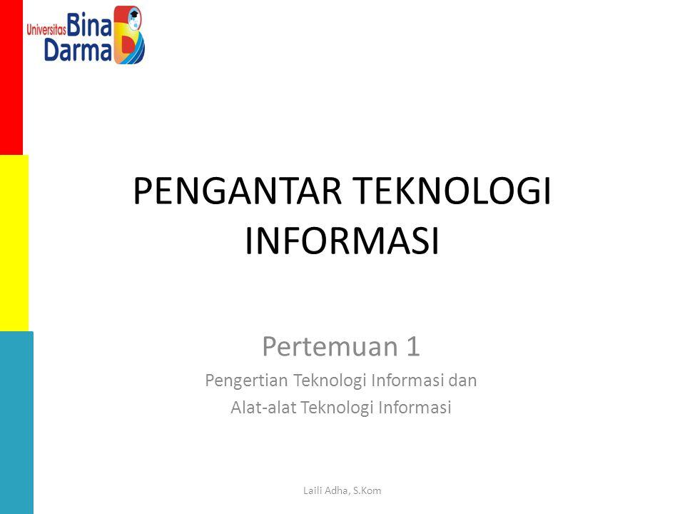 PENGANTAR TEKNOLOGI INFORMASI Pertemuan 1 Pengertian Teknologi Informasi dan Alat-alat Teknologi Informasi Laili Adha, S.Kom
