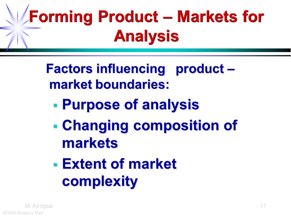 ©2000 Prentice Hall M. Ali Iqbal17 Forming Product – Markets for Analysis Factors influencing product – market boundaries: Factors influencing product