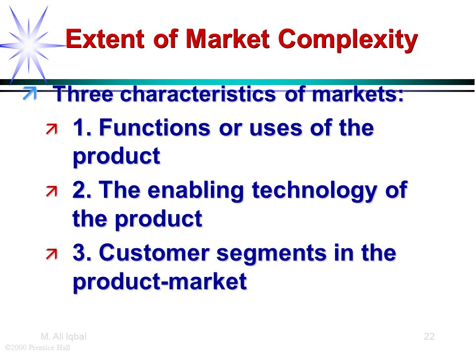 ©2000 Prentice Hall M. Ali Iqbal22 Extent of Market Complexity äThree characteristics of markets: ä 1. Functions or uses of the product ä 2. The enabl