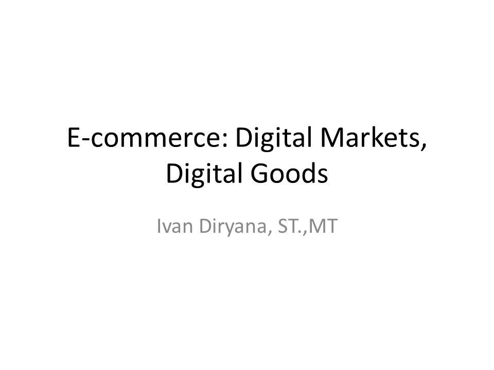 E-commerce: Digital Markets, Digital Goods Ivan Diryana, ST.,MT