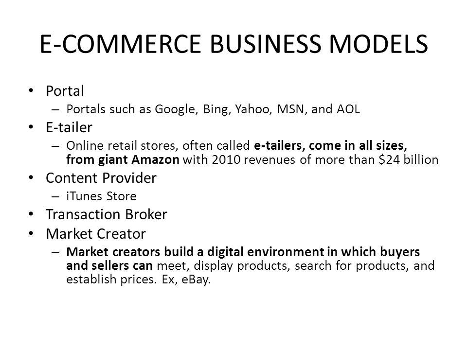 E-COMMERCE BUSINESS MODELS Portal – Portals such as Google, Bing, Yahoo, MSN, and AOL E-tailer – Online retail stores, often called e-tailers, come in