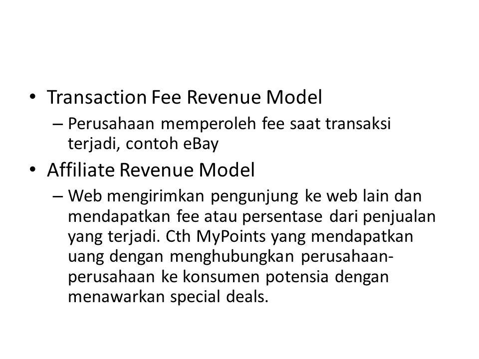 Transaction Fee Revenue Model – Perusahaan memperoleh fee saat transaksi terjadi, contoh eBay Affiliate Revenue Model – Web mengirimkan pengunjung ke web lain dan mendapatkan fee atau persentase dari penjualan yang terjadi.