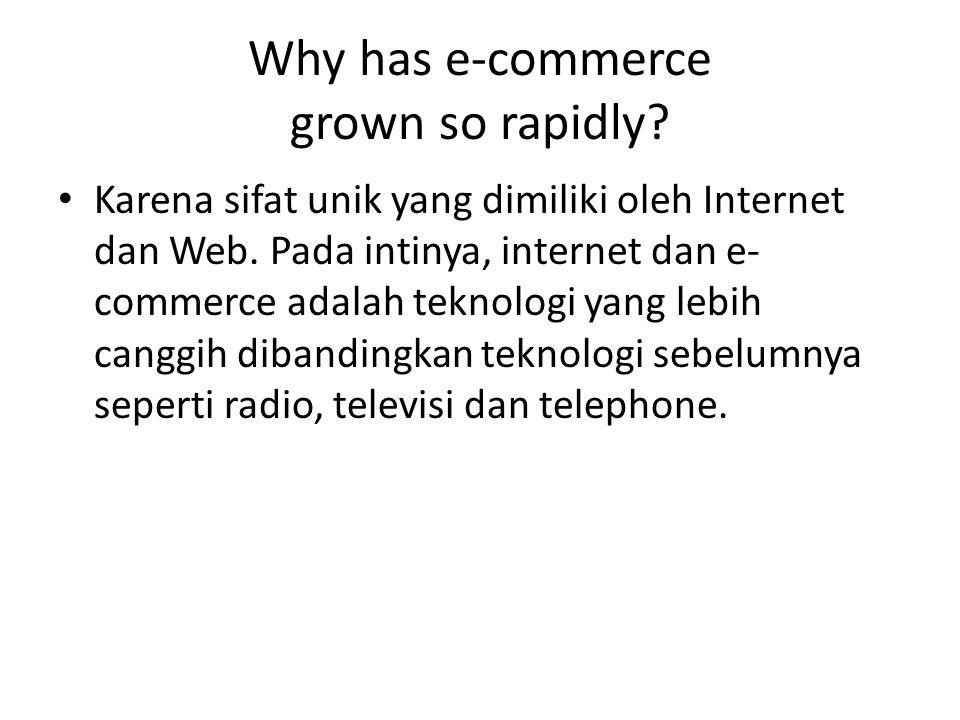 Why has e-commerce grown so rapidly? Karena sifat unik yang dimiliki oleh Internet dan Web. Pada intinya, internet dan e- commerce adalah teknologi ya