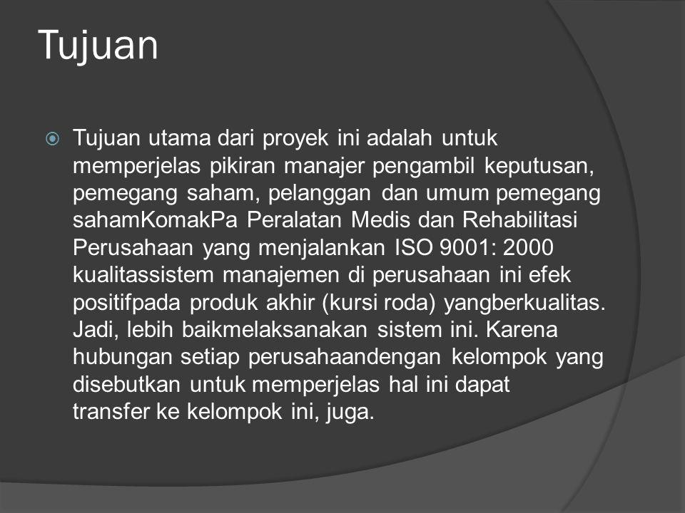 Tujuan  Tujuan utama dari proyek ini adalah untuk memperjelas pikiran manajer pengambil keputusan, pemegang saham, pelanggan dan umum pemegang sahamKomakPa Peralatan Medis dan Rehabilitasi Perusahaan yang menjalankan ISO 9001: 2000 kualitassistem manajemen di perusahaan ini efek positifpada produk akhir (kursi roda) yangberkualitas.