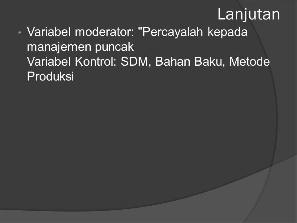Lanjutan Variabel moderator: Percayalah kepada manajemen puncak Variabel Kontrol: SDM, Bahan Baku, Metode Produksi