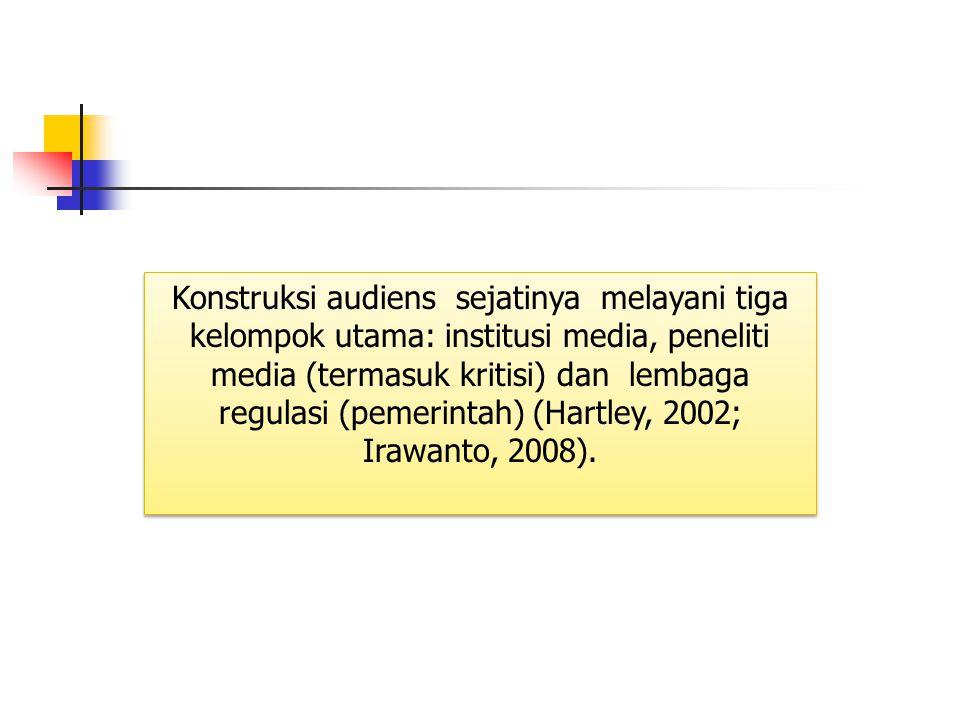 Konstruksi audiens sejatinya melayani tiga kelompok utama: institusi media, peneliti media (termasuk kritisi) dan lembaga regulasi (pemerintah) (Hartl
