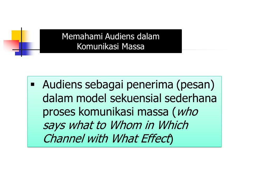  Audiens sebagai penerima (pesan) dalam model sekuensial sederhana proses komunikasi massa (who says what to Whom in Which Channel with What Effect)