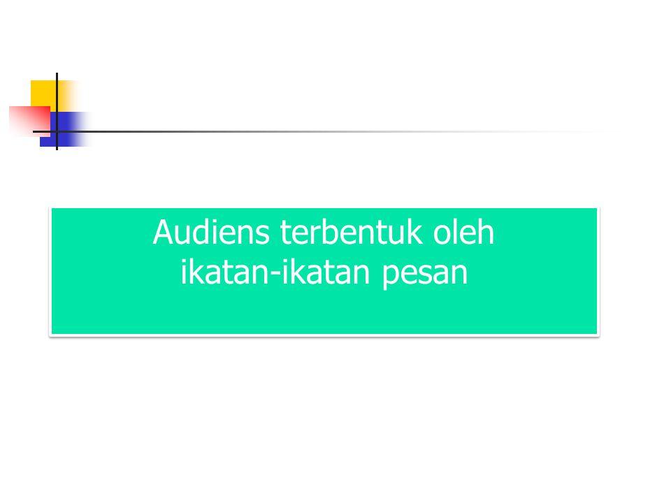 Audiens terbentuk oleh ikatan-ikatan pesan Audiens terbentuk oleh ikatan-ikatan pesan