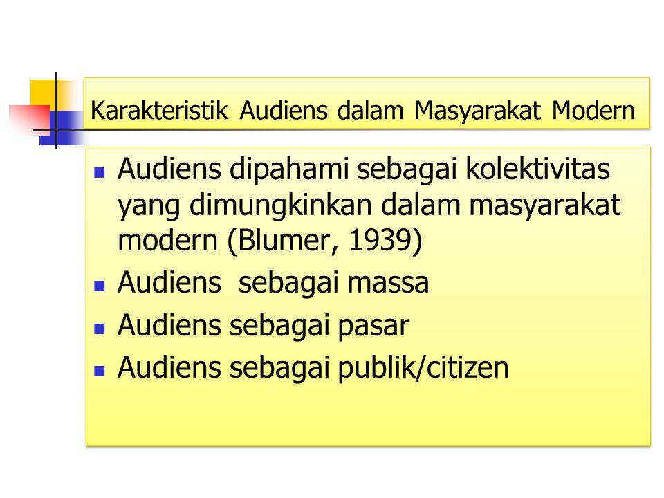 Karakteristik Audiens dalam Masyarakat Modern Audiens dipahami sebagai kolektivitas yang dimungkinkan dalam masyarakat modern (Blumer, 1939) Audiens s