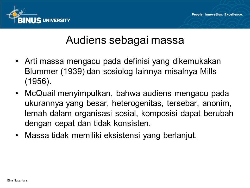 Bina Nusantara Audiens sebagai massa Arti massa mengacu pada definisi yang dikemukakan Blummer (1939) dan sosiolog lainnya misalnya Mills (1956).