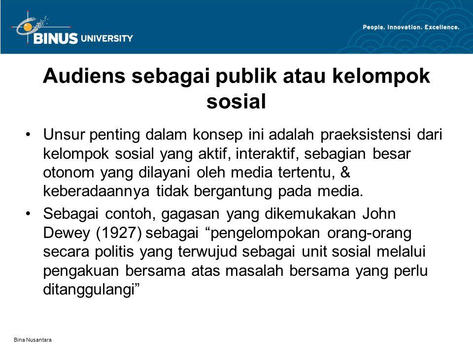 Bina Nusantara Audiens sebagai publik atau kelompok sosial Unsur penting dalam konsep ini adalah praeksistensi dari kelompok sosial yang aktif, interaktif, sebagian besar otonom yang dilayani oleh media tertentu, & keberadaannya tidak bergantung pada media.