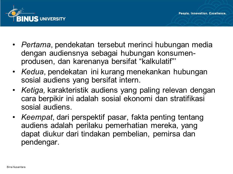 Bina Nusantara Pertama, pendekatan tersebut merinci hubungan media dengan audiensnya sebagai hubungan konsumen- produsen, dan karenanya bersifat kalkulatif ' Kedua, pendekatan ini kurang menekankan hubungan sosial audiens yang bersifat intern.