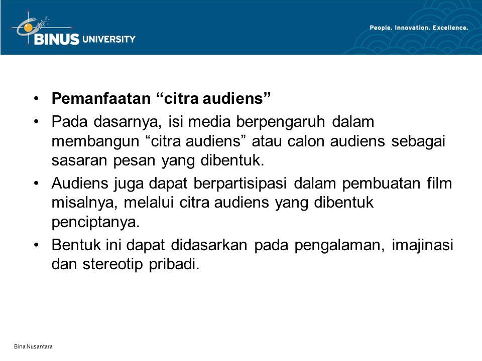 Bina Nusantara Pemanfaatan citra audiens Pada dasarnya, isi media berpengaruh dalam membangun citra audiens atau calon audiens sebagai sasaran pesan yang dibentuk.