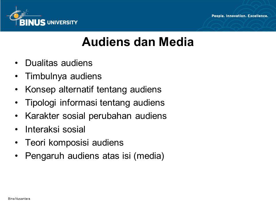 Bina Nusantara Audiens dan Media Dualitas audiens Timbulnya audiens Konsep alternatif tentang audiens Tipologi informasi tentang audiens Karakter sosial perubahan audiens Interaksi sosial Teori komposisi audiens Pengaruh audiens atas isi (media)